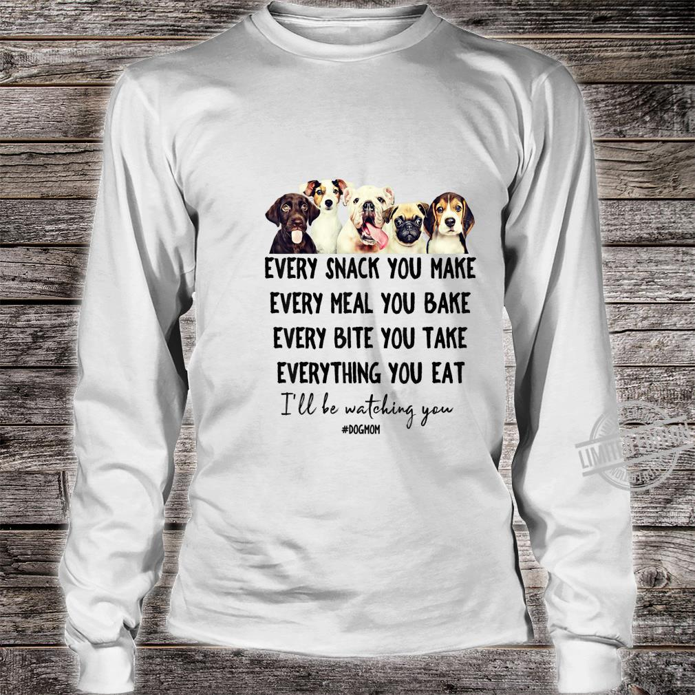 Dogs Shirt Every Snack You Make I'll Be Watching You Shirt long sleeved