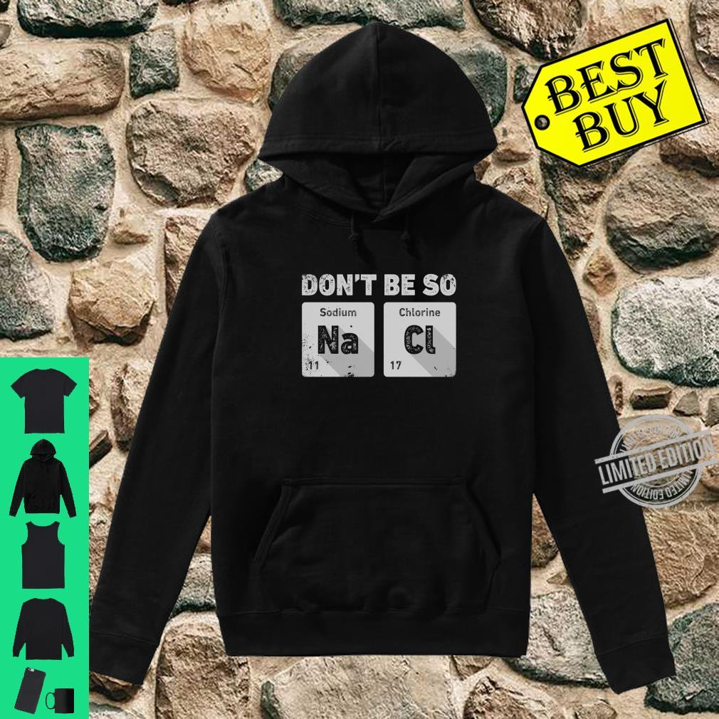 Don't Be So Salty Science Chemistry Sodium Chloride Shirt hoodie