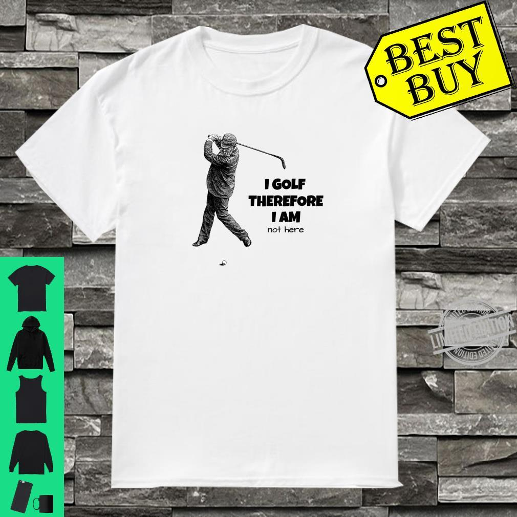Golfers I GOLF THEREFORE I AM NOT HERE Golf Shirt
