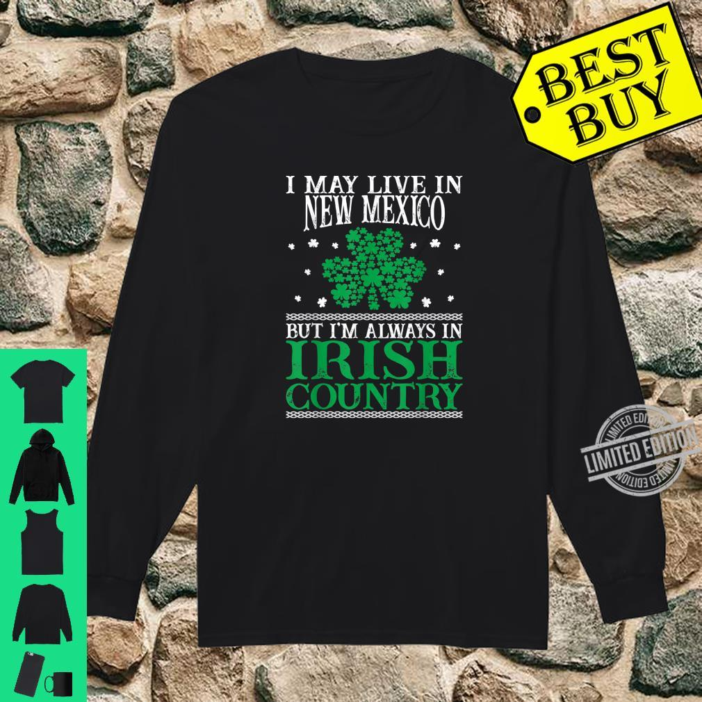 I May Live In New Mexico Always In Irish Country St Patrick Shirt long sleeved
