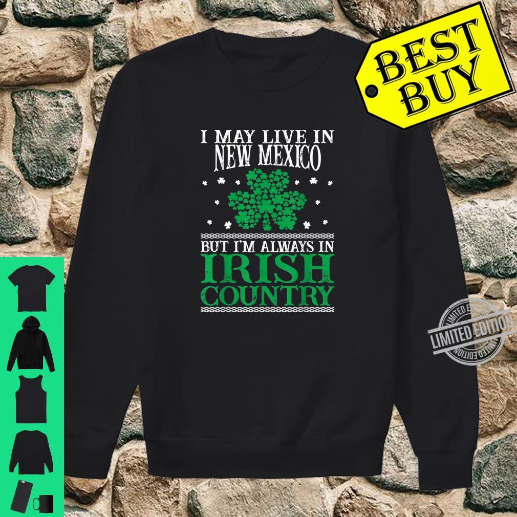 I May Live In New Mexico Always In Irish Country St Patrick Shirt sweater