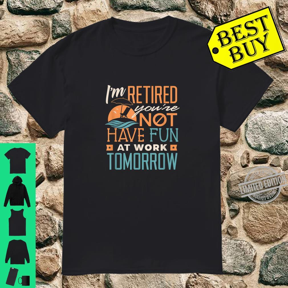 I'm Retired You're Not Have Fun At Work Tomorrow Shirt Shirt