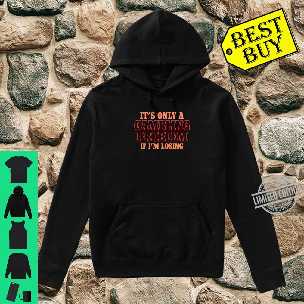 It's Only A Gambling Problem If I'm Losing Shirt hoodie