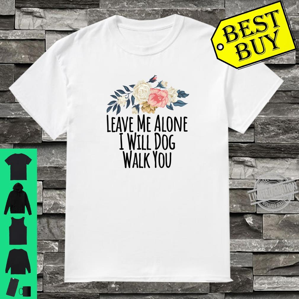 Leave Me Alone I Will Dog Walk You Floral Flowers Shirt