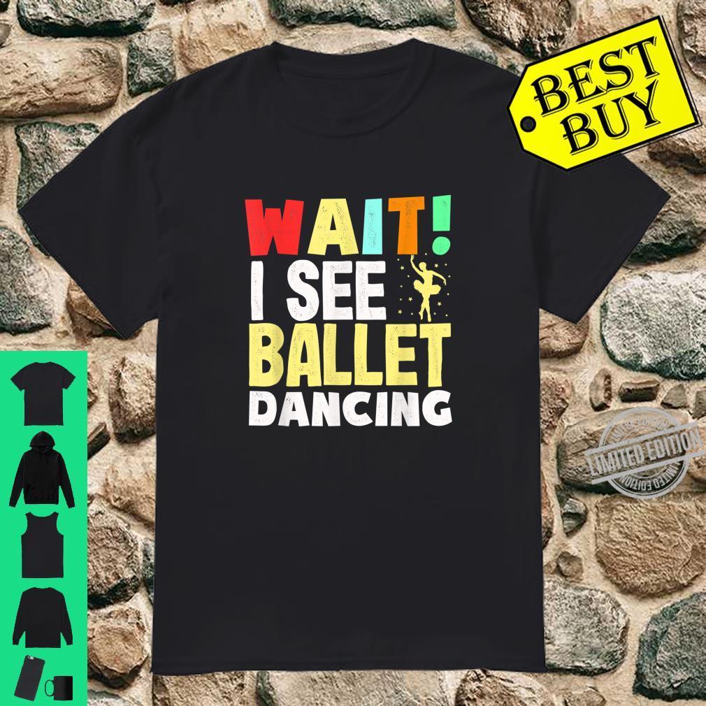 Wait I see Ballet Dancing Ballet Barre Shirt